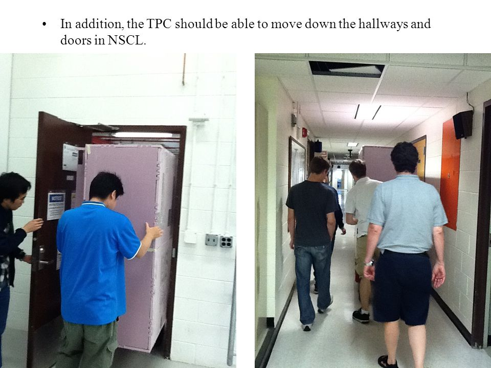 In addition, the TPC should be able to move down the hallways and doors in NSCL.