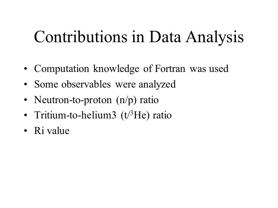 Contributions in Data Analysis Computation knowledge of Fortran was used Some observables were analyzed Neutron-to-proton (n/p) ratio Tritium-to-helium3 (t/ 3 He) ratio Ri value