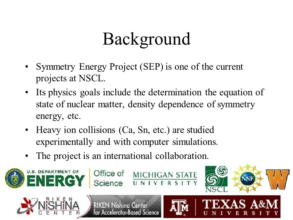 Background Symmetry Energy Project (SEP) is one of the current projects at NSCL.