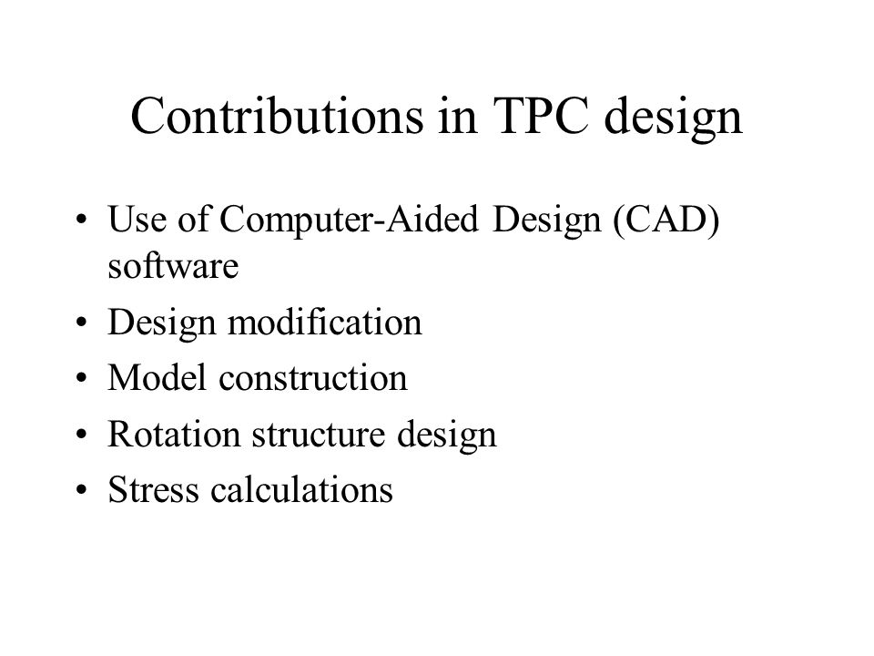 Contributions in TPC design Use of Computer-Aided Design (CAD) software Design modification Model construction Rotation structure design Stress calculations