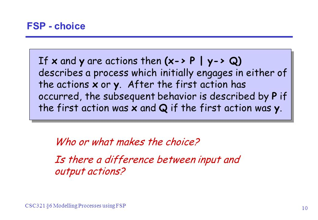 CSC321 §6 Modelling Processes using FSP 10 FSP - choice If x and y are actions then (x-> P | y-> Q) describes a process which initially engages in either of the actions x or y.