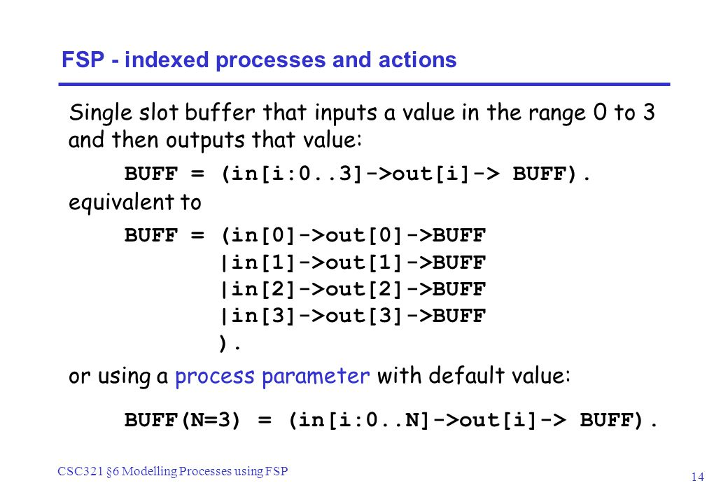 CSC321 §6 Modelling Processes using FSP 14 Single slot buffer that inputs a value in the range 0 to 3 and then outputs that value: FSP - indexed processes and actions BUFF = (in[i:0..3]->out[i]-> BUFF).