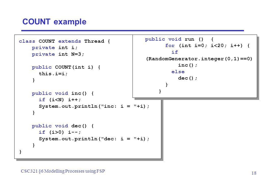 CSC321 §6 Modelling Processes using FSP 18 public void run () { for (int i=0; i<20; i++) { if (RandomGenerator.integer(0,1)==0) inc(); else dec(); } c