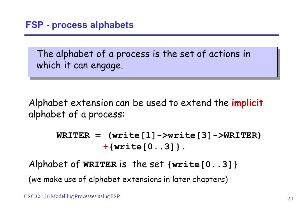 CSC321 §6 Modelling Processes using FSP 20 FSP - process alphabets The alphabet of a process is the set of actions in which it can engage. Alphabet ex