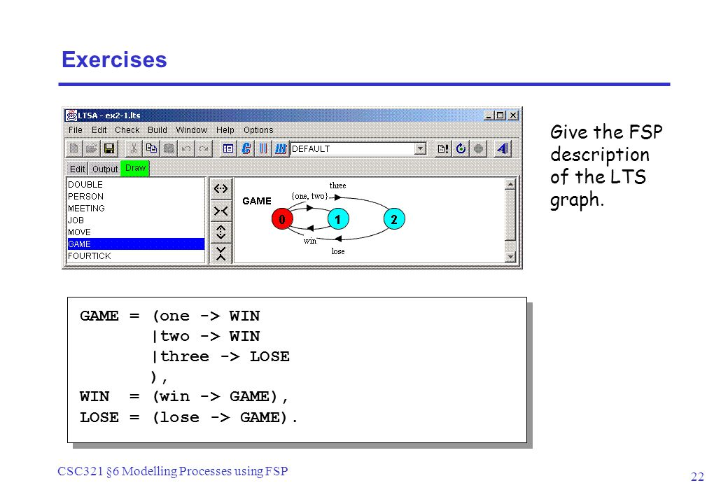 CSC321 §6 Modelling Processes using FSP 22 GAME = (one -> WIN |two -> WIN |three -> LOSE ), WIN = (win -> GAME), LOSE = (lose -> GAME).