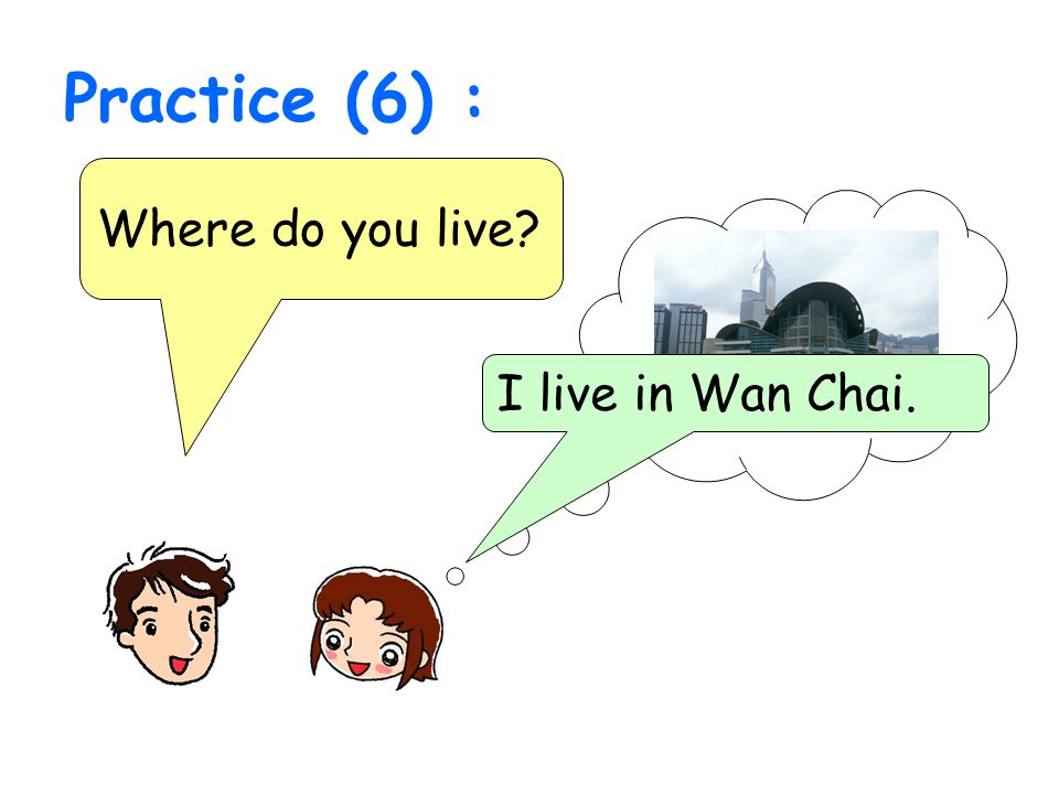 Practice (6) : Where do you live? I live in Wan Chai.