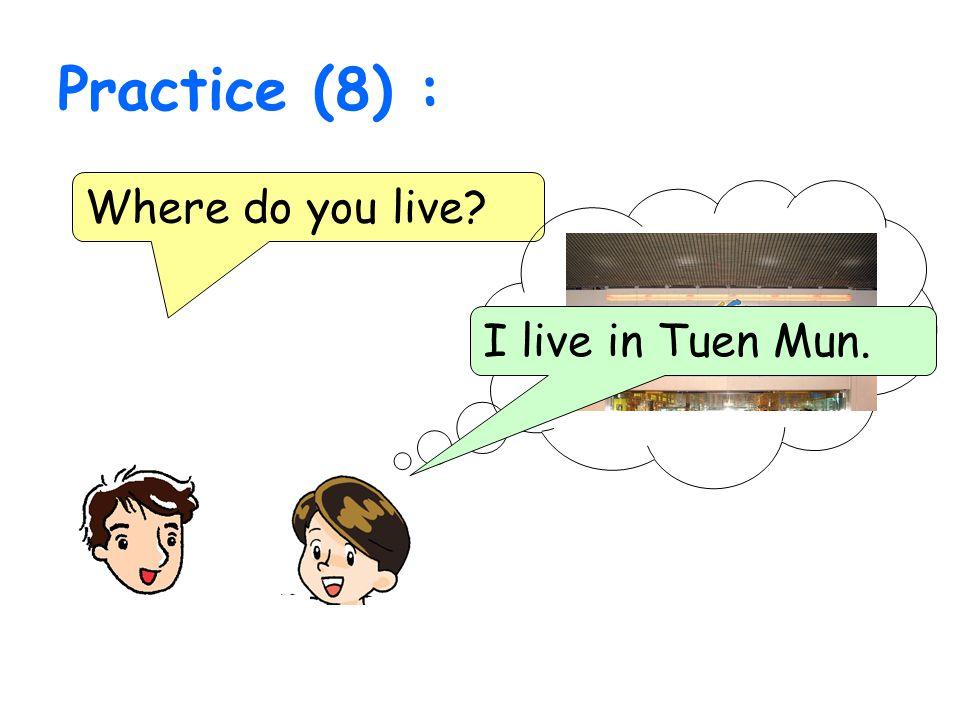 Practice (8) : Where do you live? I live in Tuen Mun.
