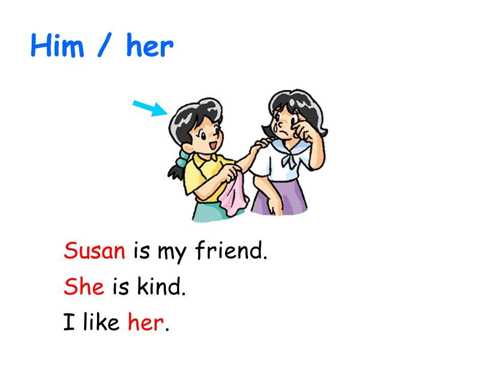 Him / her Susan is my friend. She is kind. I like her.