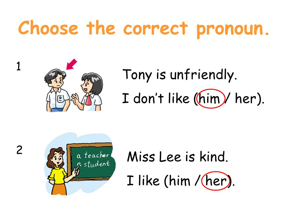 Choose the correct pronoun. 1212 Tony is unfriendly. I don't like (him / her). Miss Lee is kind. I like (him / her).