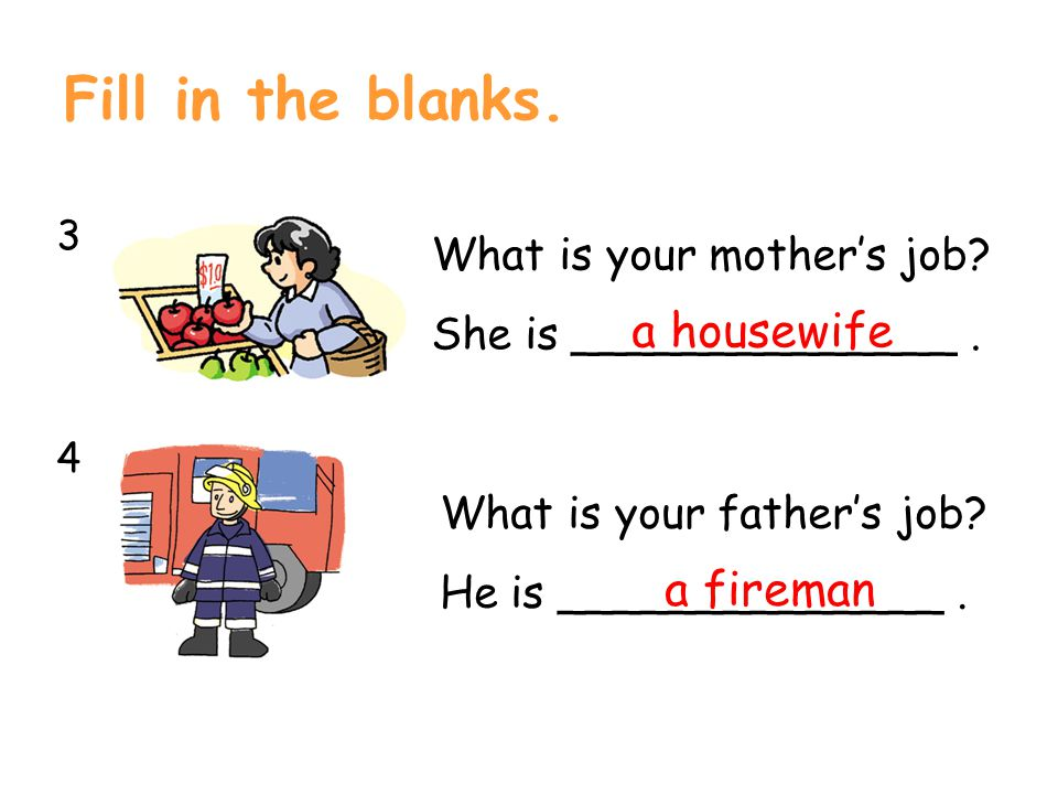 Fill in the blanks. 3434 What is your mother's job? She is ______________. a housewife What is your father's job? He is ______________. a fireman