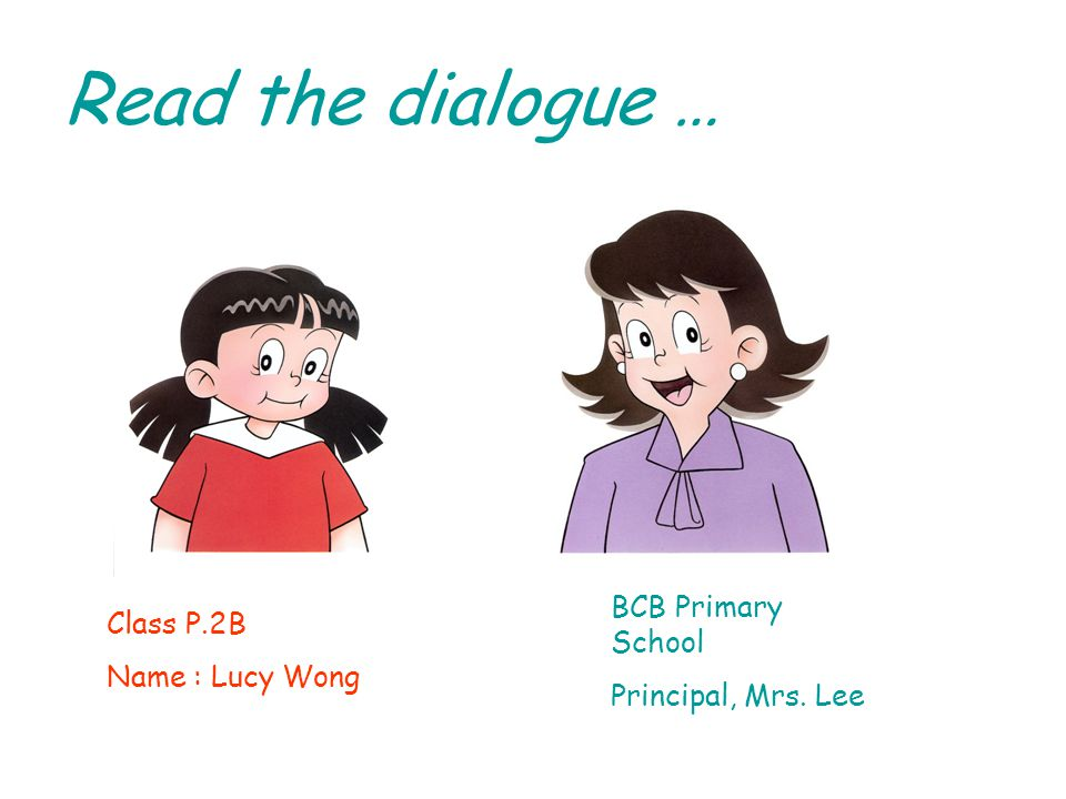Read the dialogue … Class P.2B Name : Lucy Wong BCB Primary School Principal, Mrs. Lee