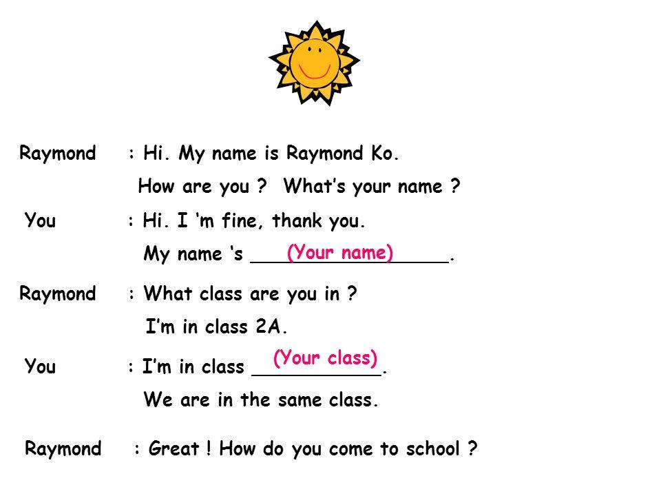 Raymond : Hi. My name is Raymond Ko. How are you .