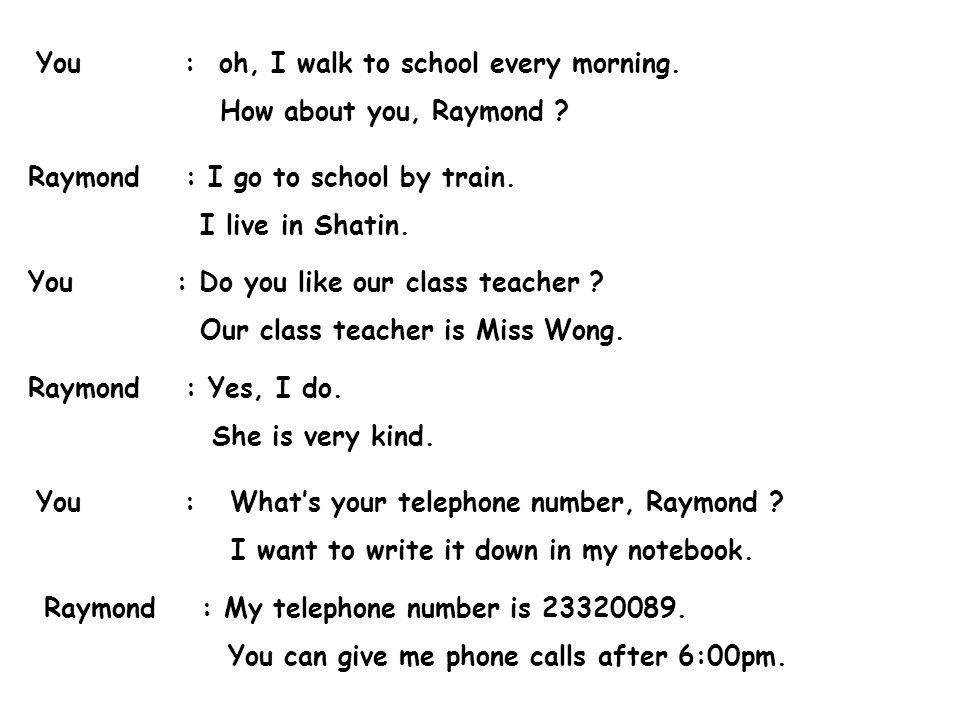 You : oh, I walk to school every morning. How about you, Raymond ? Raymond : I go to school by train. I live in Shatin. You : Do you like our class te