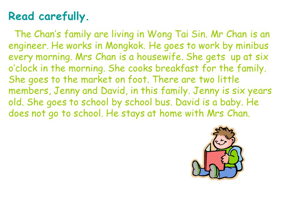 Read carefully. The Chan's family are living in Wong Tai Sin. Mr Chan is an engineer. He works in Mongkok. He goes to work by minibus every morning. M
