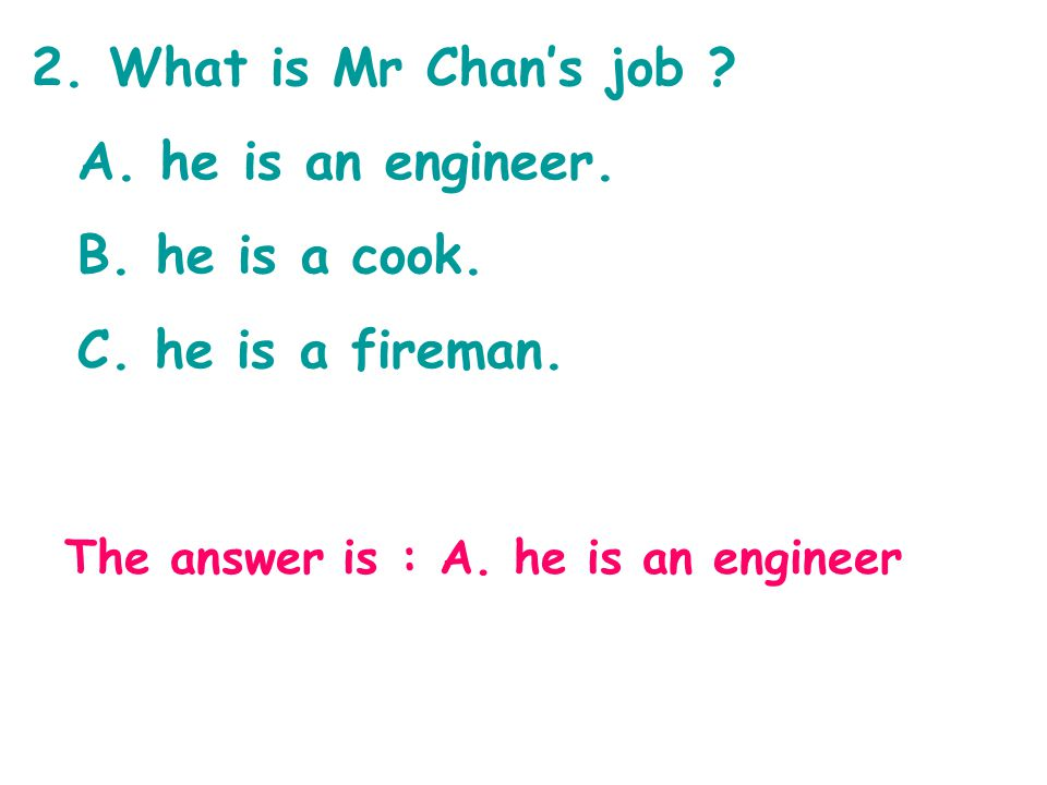 2. What is Mr Chan's job ? A. he is an engineer. B. he is a cook. C. he is a fireman. The answer is : A. he is an engineer