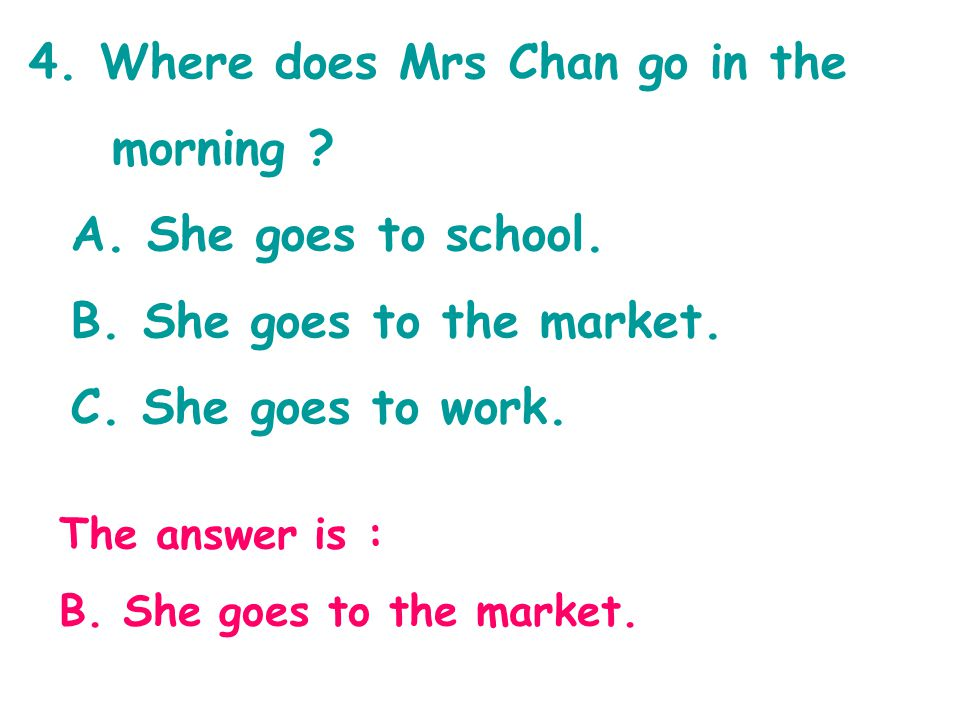 4. Where does Mrs Chan go in the morning ? A. She goes to school. B. She goes to the market. C. She goes to work. The answer is : B. She goes to the m
