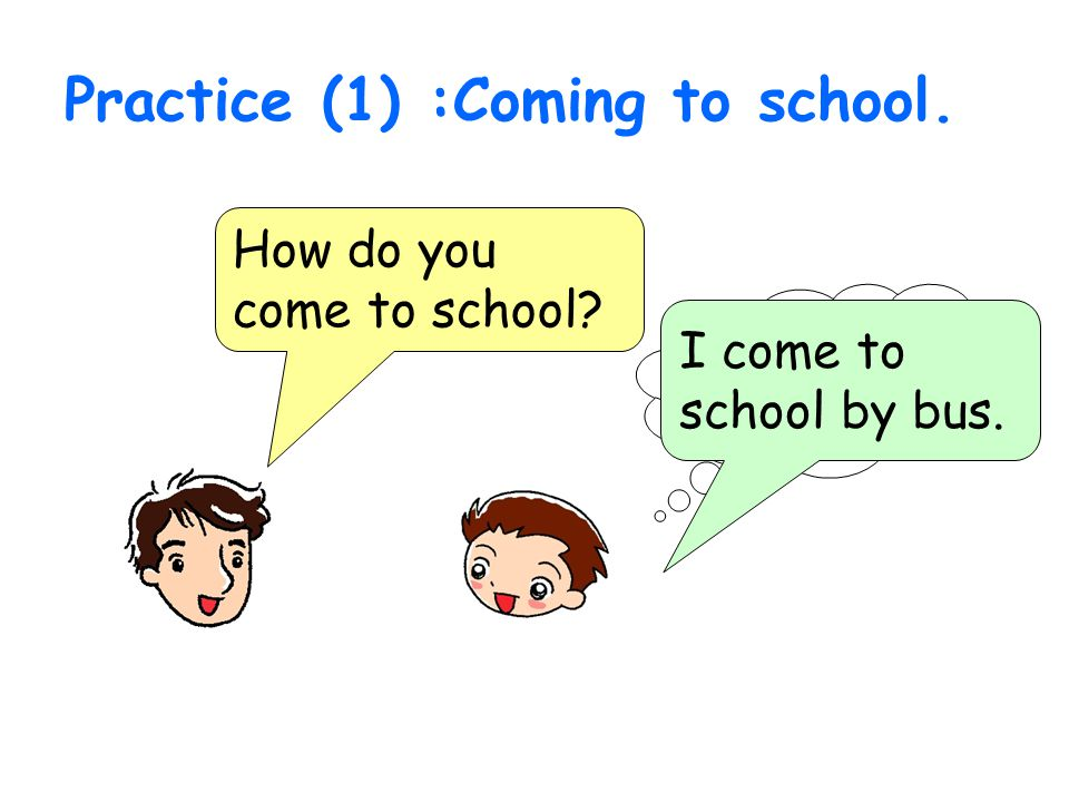 Practice (1) :Coming to school. How do you come to school? I come to school by bus.