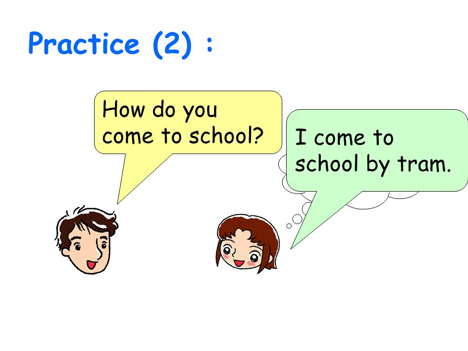 Practice (2) : How do you come to school? I come to school by tram.