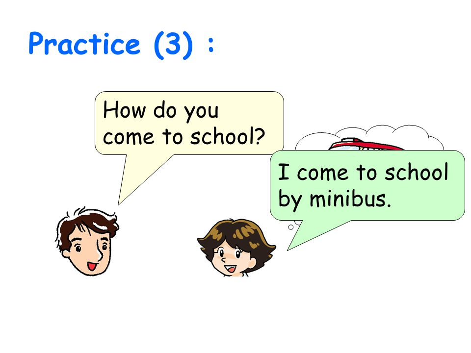 Practice (3) : How do you come to school? I come to school by minibus.