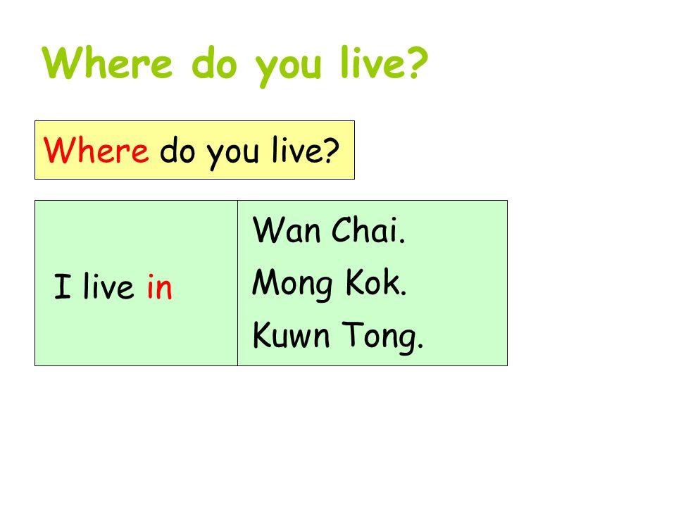 Where do you live? I live in Wan Chai. Mong Kok. Kuwn Tong.