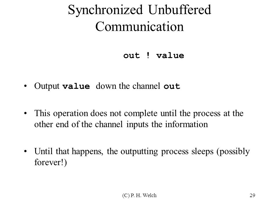(C) P. H. Welch29 Synchronized Unbuffered Communication Output value down the channel out This operation does not complete until the process at the ot