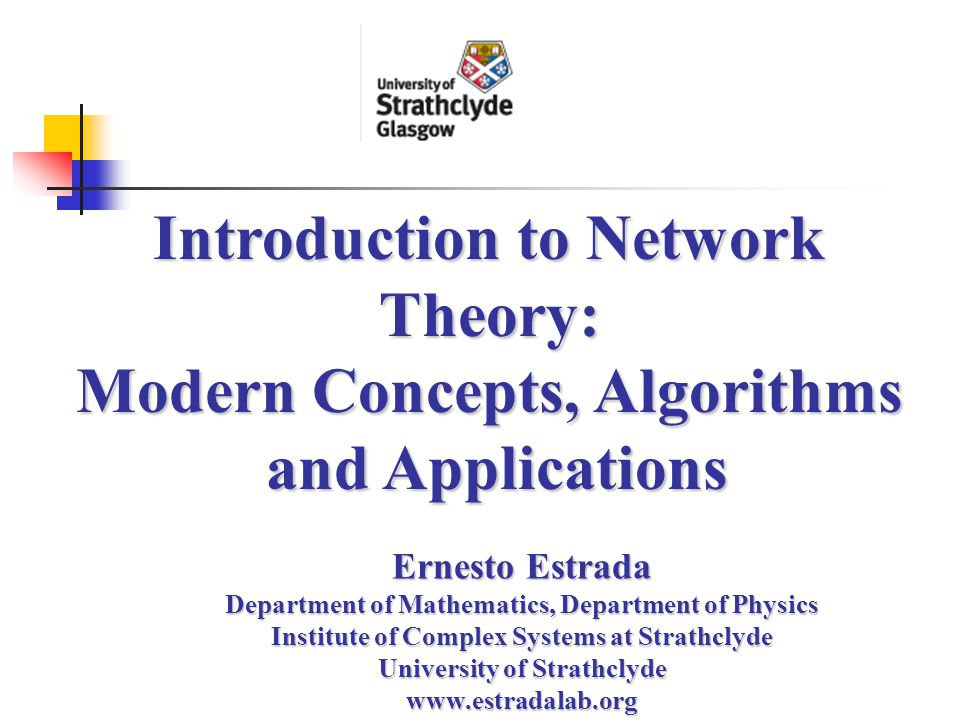Introduction to Network Theory: Modern Concepts, Algorithms and Applications Ernesto Estrada Department of Mathematics, Department of Physics Institute of Complex Systems at Strathclyde University of Strathclyde www.estradalab.org