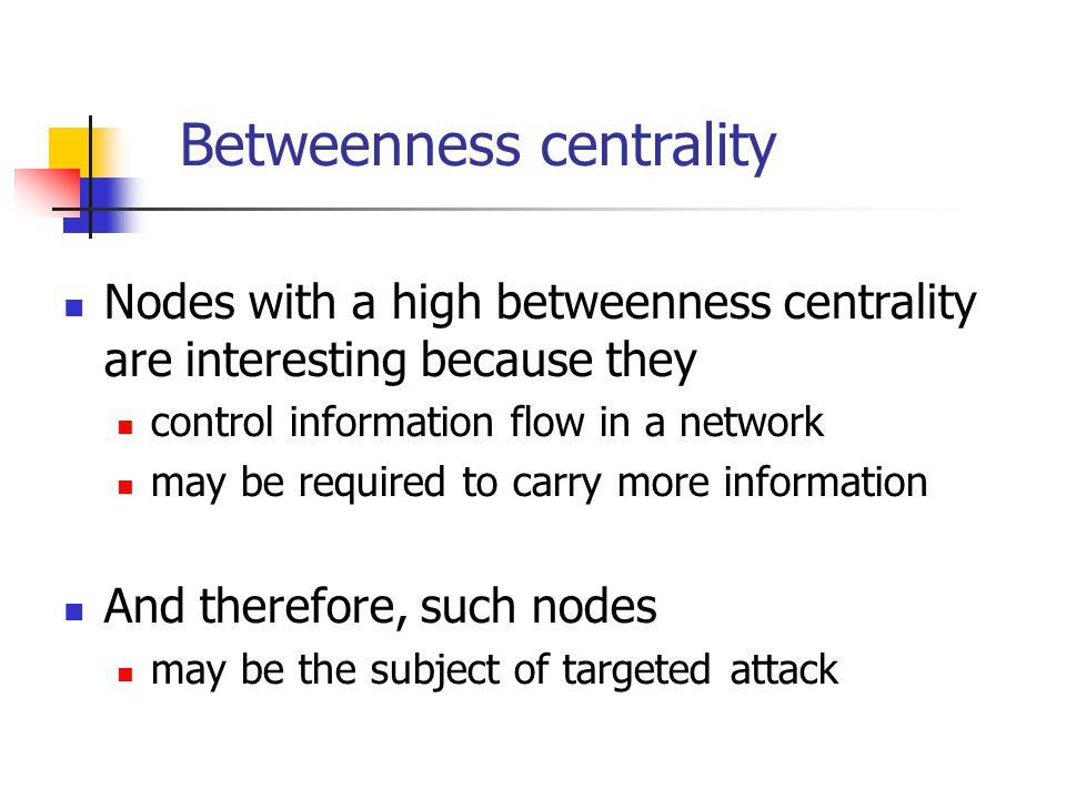 Betweenness centrality Nodes with a high betweenness centrality are interesting because they control information flow in a network may be required to