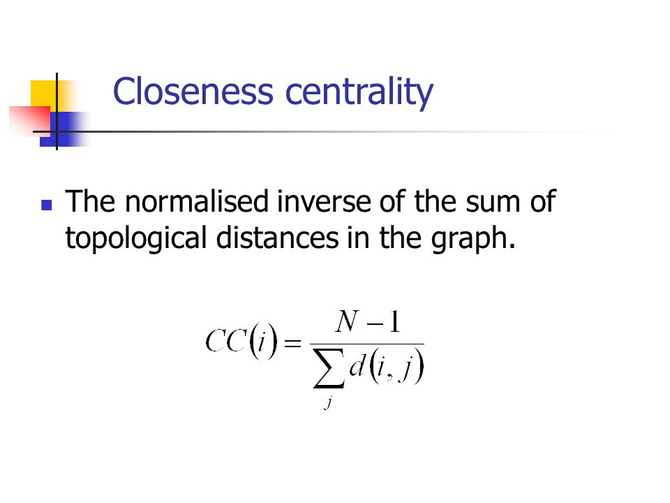 Closeness centrality The normalised inverse of the sum of topological distances in the graph.