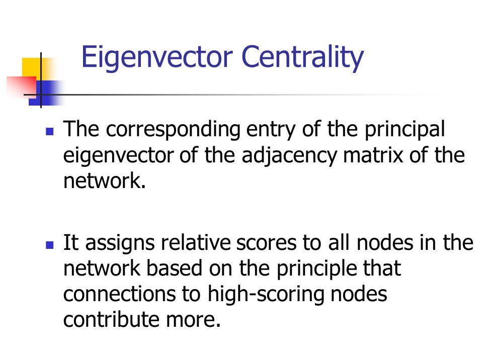 Eigenvector Centrality The corresponding entry of the principal eigenvector of the adjacency matrix of the network. It assigns relative scores to all