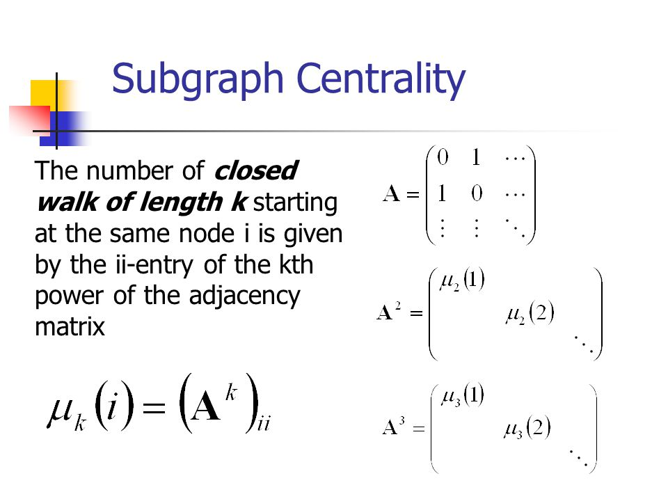 Subgraph Centrality The number of closed walk of length k starting at the same node i is given by the ii-entry of the kth power of the adjacency matrix