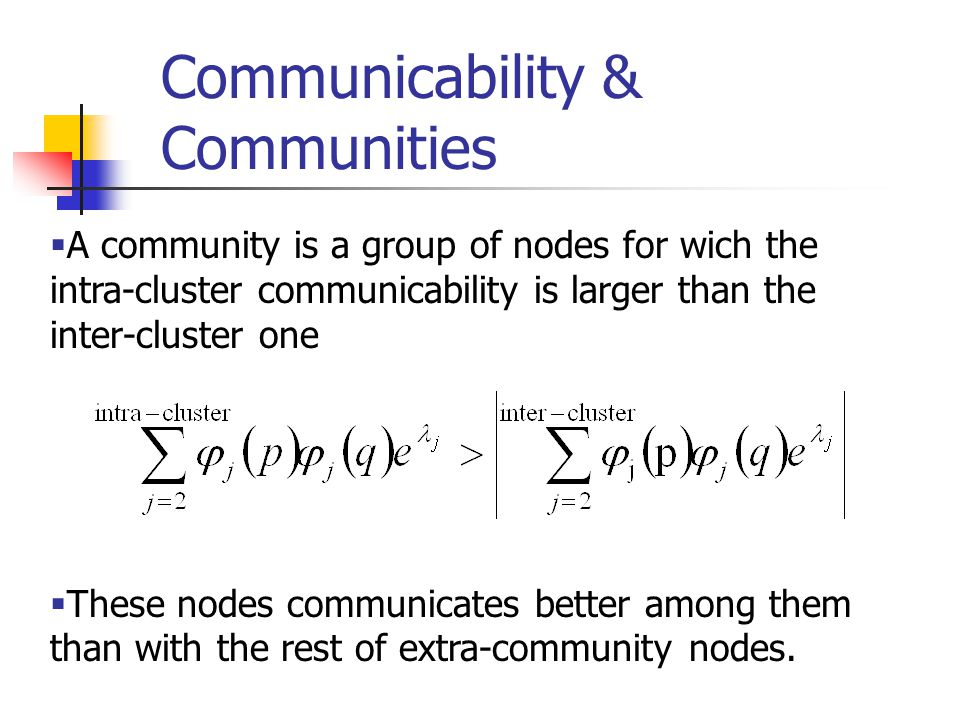 Communicability & Communities  A community is a group of nodes for wich the intra-cluster communicability is larger than the inter-cluster one  These nodes communicates better among them than with the rest of extra-community nodes.