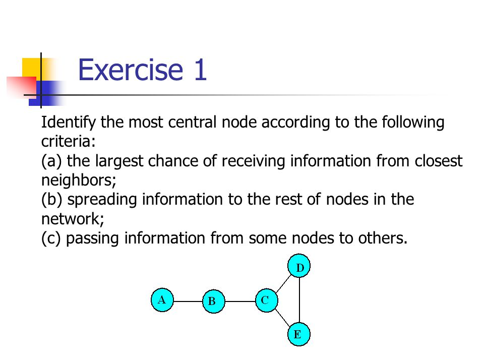 Exercise 1 Identify the most central node according to the following criteria: (a) the largest chance of receiving information from closest neighbors; (b) spreading information to the rest of nodes in the network; (c) passing information from some nodes to others.
