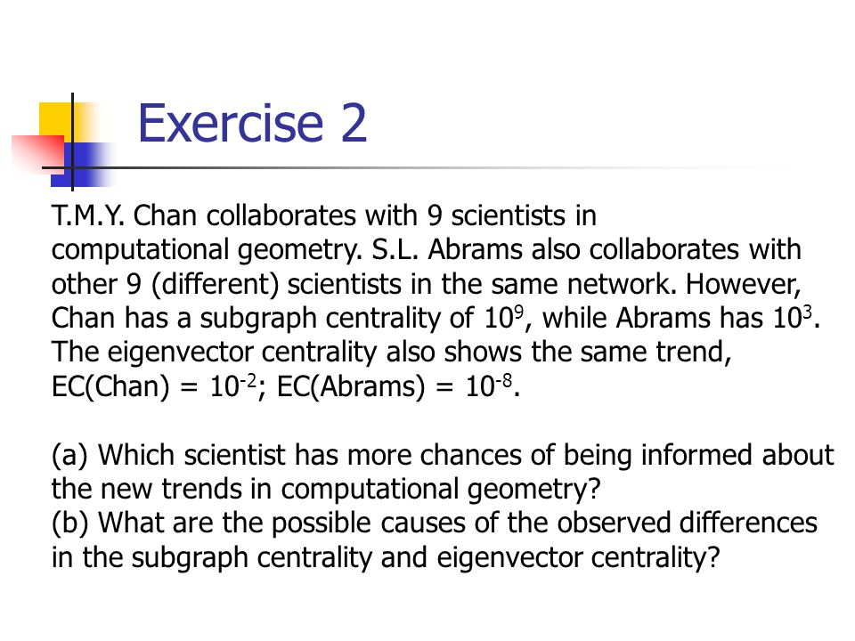 Exercise 2 T.M.Y. Chan collaborates with 9 scientists in computational geometry. S.L. Abrams also collaborates with other 9 (different) scientists in