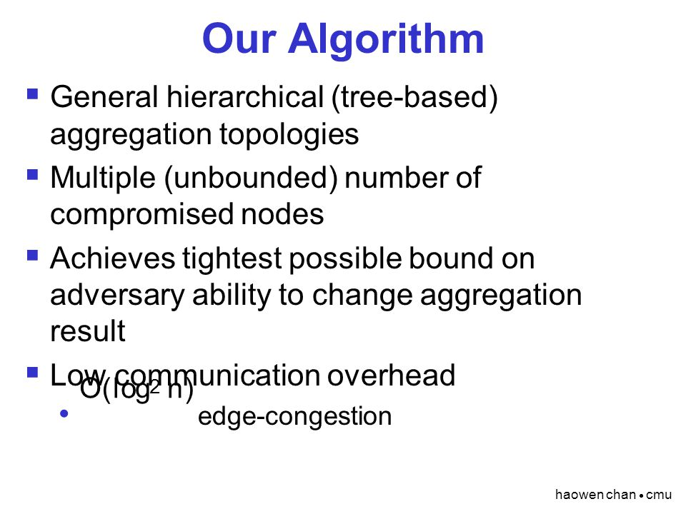 haowen chan  cmu Our Algorithm  General hierarchical (tree-based) aggregation topologies  Multiple (unbounded) number of compromised nodes  Achieves tightest possible bound on adversary ability to change aggregation result  Low communication overhead edge-congestion O ( l og 2 n )