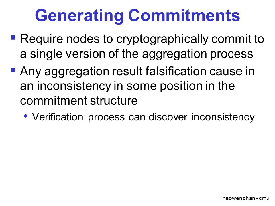 haowen chan  cmu Generating Commitments  Require nodes to cryptographically commit to a single version of the aggregation process  Any aggregation