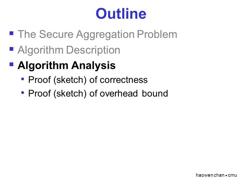 haowen chan  cmu Outline  The Secure Aggregation Problem  Algorithm Description  Algorithm Analysis Proof (sketch) of correctness Proof (sketch) o