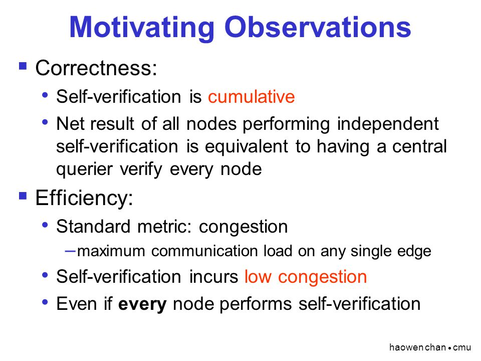 haowen chan  cmu Motivating Observations  Correctness: Self-verification is cumulative Net result of all nodes performing independent self-verification is equivalent to having a central querier verify every node  Efficiency: Standard metric: congestion – maximum communication load on any single edge Self-verification incurs low congestion Even if every node performs self-verification