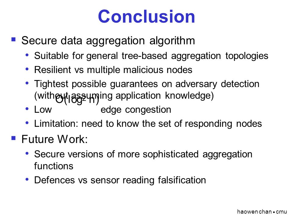 haowen chan  cmu Conclusion  Secure data aggregation algorithm Suitable for general tree-based aggregation topologies Resilient vs multiple malicious nodes Tightest possible guarantees on adversary detection (without assuming application knowledge) Low edge congestion Limitation: need to know the set of responding nodes  Future Work: Secure versions of more sophisticated aggregation functions Defences vs sensor reading falsification O ( l og 2 n )