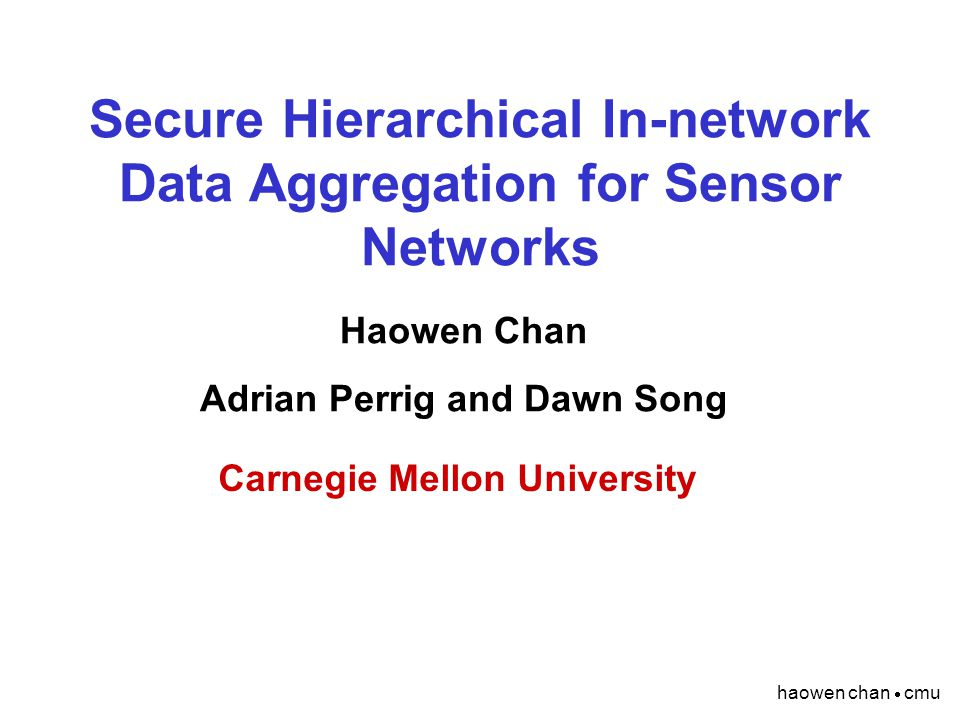 haowen chan  cmu Secure Hierarchical In-network Data Aggregation for Sensor Networks Haowen Chan Adrian Perrig and Dawn Song Carnegie Mellon University