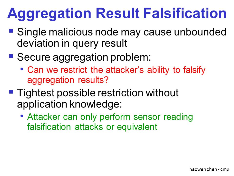 haowen chan  cmu Aggregation Result Falsification  Single malicious node may cause unbounded deviation in query result  Secure aggregation problem:
