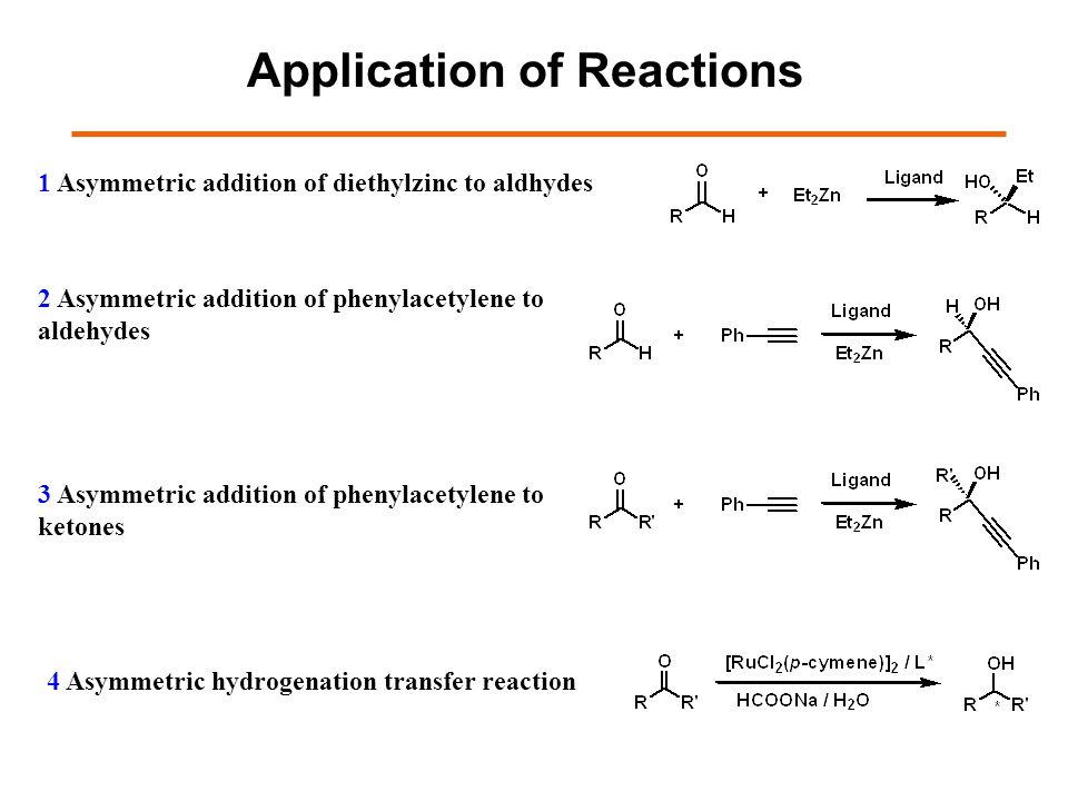1 Asymmetric addition of diethylzinc to aldhydes Application of Reactions 2 Asymmetric addition of phenylacetylene to aldehydes 4 Asymmetric hydrogenation transfer reaction 3 Asymmetric addition of phenylacetylene to ketones