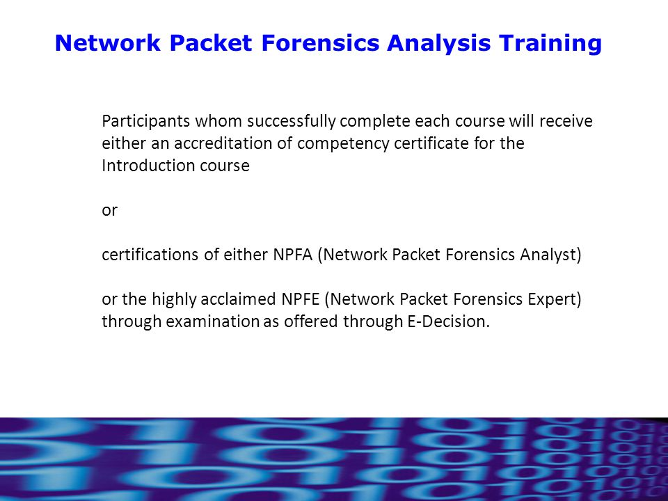 10 Participants whom successfully complete each course will receive either an accreditation of competency certificate for the Introduction course or certifications of either NPFA (Network Packet Forensics Analyst) or the highly acclaimed NPFE (Network Packet Forensics Expert) through examination as offered through E-Decision.
