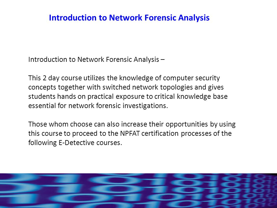 11 Introduction to Network Forensic Analysis – This 2 day course utilizes the knowledge of computer security concepts together with switched network topologies and gives students hands on practical exposure to critical knowledge base essential for network forensic investigations.