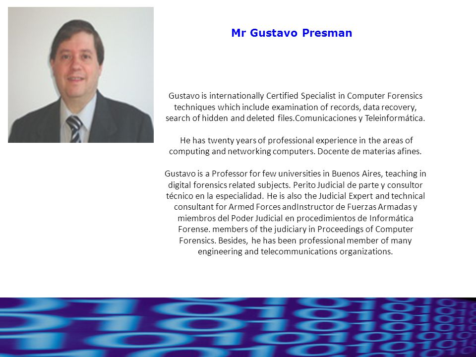 19 Ing. Gustavo Presman Mr Gustavo Presman Gustavo is internationally Certified Specialist in Computer Forensics techniques which include examination