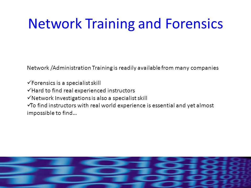 Network Training and Forensics Network /Administration Training is readily available from many companies Forensics is a specialist skill Hard to find real experienced instructors Network Investigations is also a specialist skill To find instructors with real world experience is essential and yet almost impossible to find…