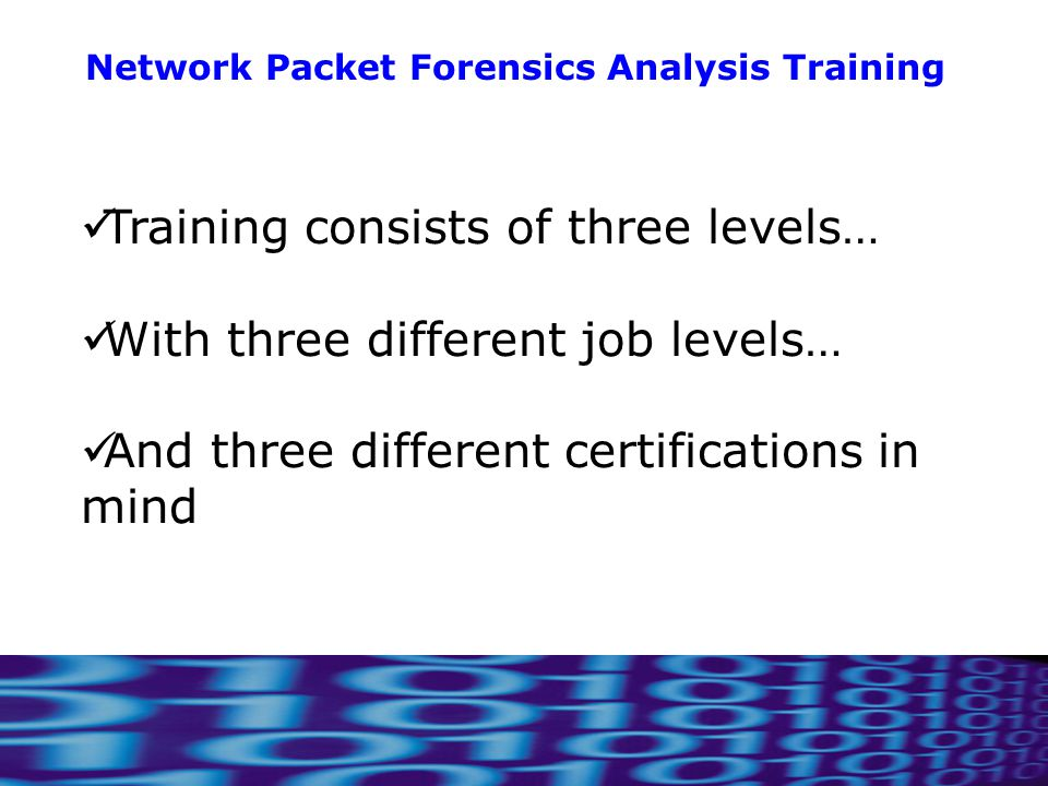 8 Network Packet Forensics Analysis Training Training consists of three levels… With three different job levels… And three different certifications in mind