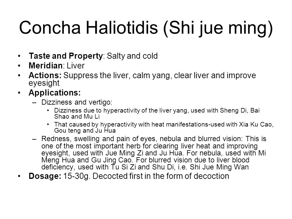 Concha Haliotidis (Shi jue ming) Taste and Property: Salty and cold Meridian: Liver Actions: Suppress the liver, calm yang, clear liver and improve ey