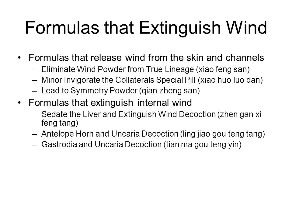 Formulas that Extinguish Wind Formulas that release wind from the skin and channels –Eliminate Wind Powder from True Lineage (xiao feng san) –Minor In