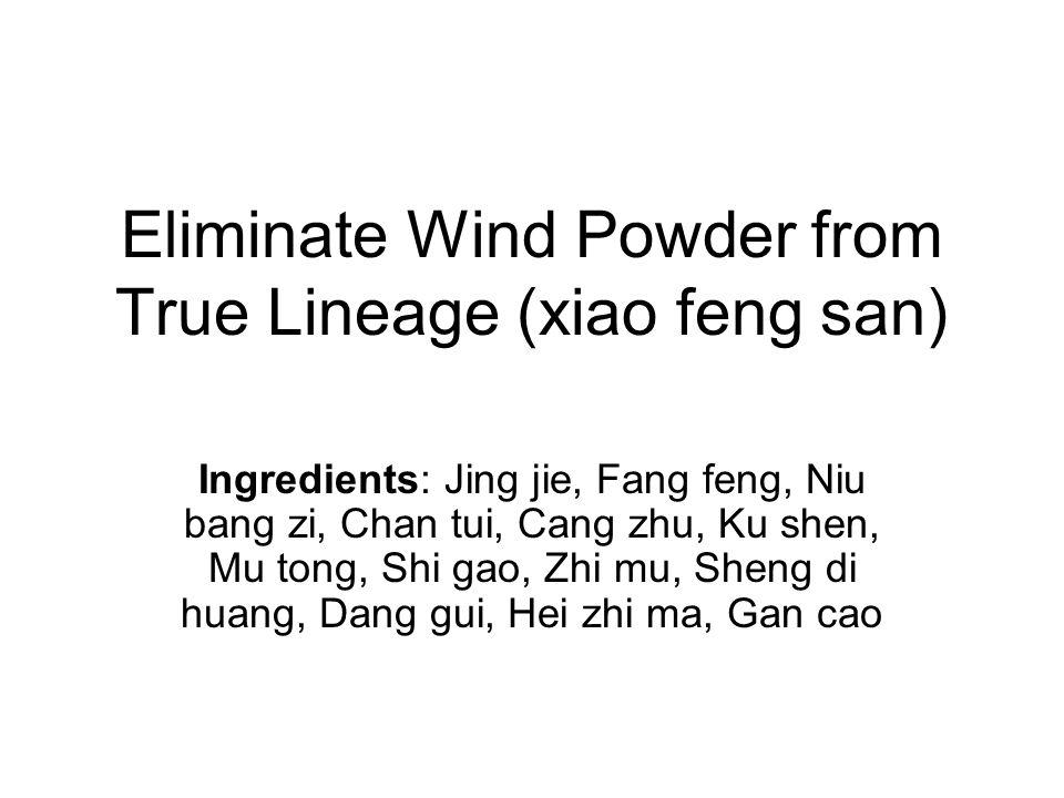 Eliminate Wind Powder from True Lineage (xiao feng san) Ingredients: Jing jie, Fang feng, Niu bang zi, Chan tui, Cang zhu, Ku shen, Mu tong, Shi gao,