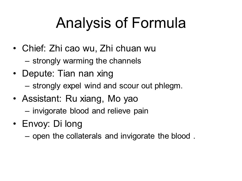 Analysis of Formula Chief: Zhi cao wu, Zhi chuan wu –strongly warming the channels Depute: Tian nan xing –strongly expel wind and scour out phlegm. As